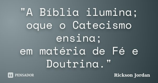 """""""A Bíblia ilumina; oque o Catecismo ensina; em matéria de Fé e Doutrina.""""... Frase de Rickson Jordan."""