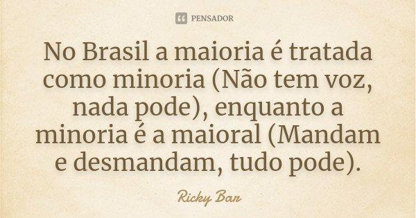 No Brasil a maioria é tratada como minoria (Não tem voz, nada pode), enquanto a minoria é a maioral (Mandam e desmandam, tudo pode).... Frase de Ricky Bar.