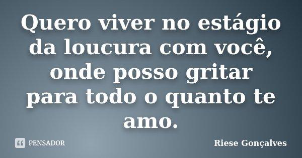 Quero viver no estágio da loucura com você, onde posso gritar para todo o quanto te amo.... Frase de Riese Gonçalves.