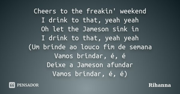 Cheers to the freakin' weekend I drink to that, yeah yeah Oh let the Jameson sink in I drink to that, yeah yeah (Um brinde ao louco fim de semana Vamos brindar,... Frase de Rihanna.
