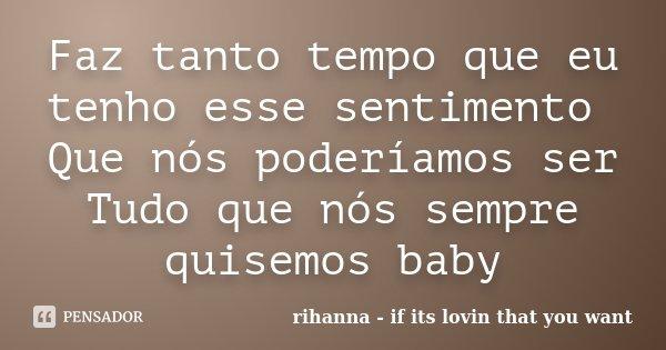 Faz tanto tempo que eu tenho esse sentimento Que nós poderíamos ser Tudo que nós sempre quisemos baby... Frase de rihanna - if its lovin that you want.