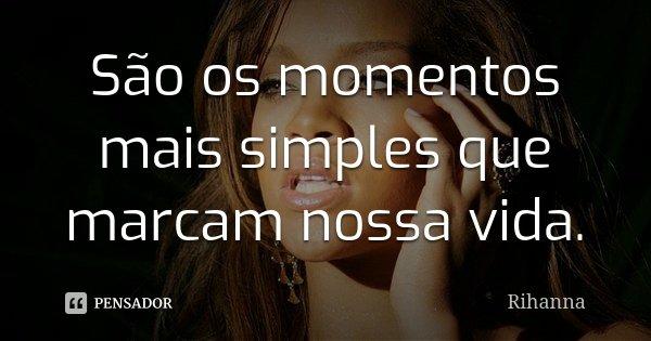 São os momentos mais simples que marcam nossa vida.... Frase de Rihanna.
