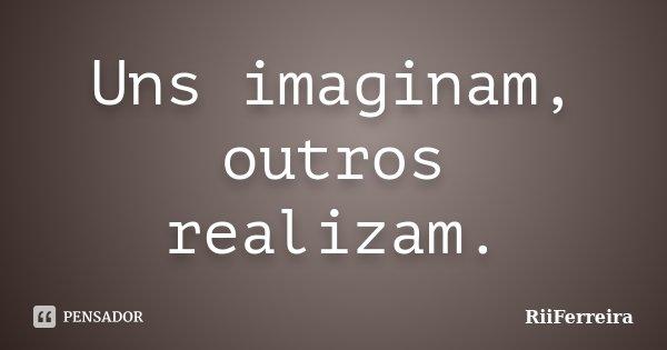 Uns imaginam, outros realizam.... Frase de RiiFerreira.
