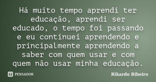 Há muito tempo aprendi ter educação, aprendi ser educado, o tempo foi passando e eu continuei aprendendo e principalmente aprendendo a saber com quem usar e com... Frase de Rikardo Ribeiro.