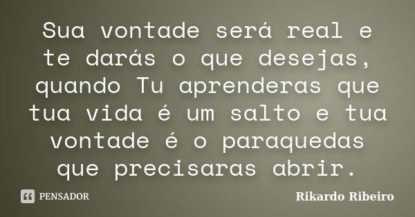 Sua vontade será real e te darás o que desejas, quando Tu aprenderas que tua vida é um salto e tua vontade é o paraquedas que precisaras abrir.... Frase de Rikardo Ribeiro.