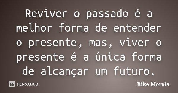 Reviver o passado é a melhor forma de entender o presente, mas, viver o presente é a única forma de alcançar um futuro.... Frase de Rike Morais.