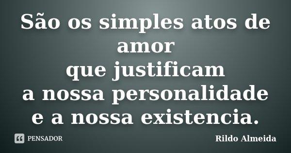 São os simples atos de amor que justificam a nossa personalidade e a nossa existencia.... Frase de Rildo Almeida.