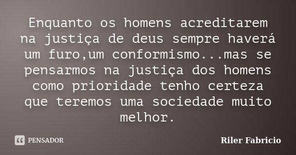 Enquanto os homens acreditarem na justiça de deus sempre haverá um furo,um conformismo...mas se pensarmos na justiça dos homens como prioridade tenho certeza qu... Frase de Riler Fabrício.