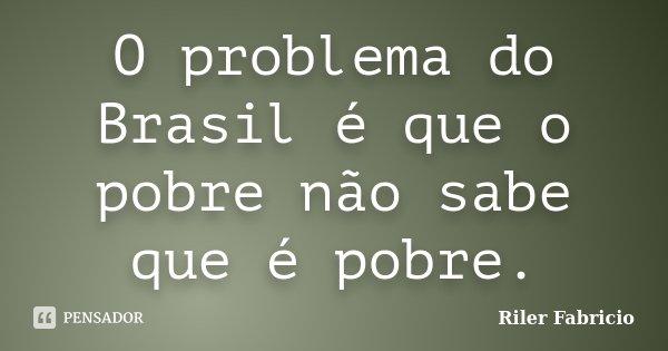 O problema do Brasil é que o pobre não sabe que é pobre.... Frase de Riler Fabricio.