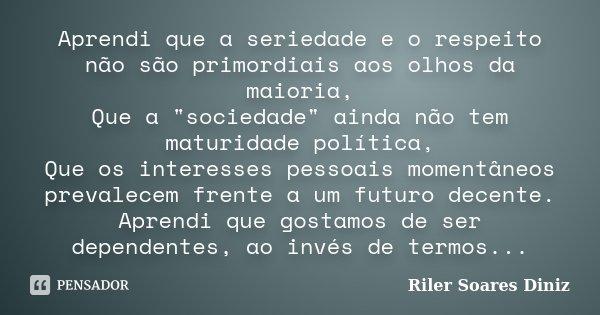 """Aprendi que a seriedade e o respeito não são primordiais aos olhos da maioria, Que a """"sociedade"""" ainda não tem maturidade política, Que os interesses ... Frase de Riler Soares Diniz."""