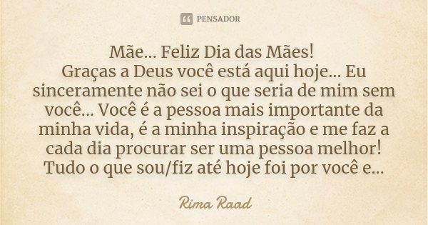 Mãe... Feliz Dia das Mães! Graças a Deus você está aqui hoje... Eu sinceramente não sei o que seria de mim sem você... Você é a pessoa mais importante da minha ... Frase de Rima Raad.
