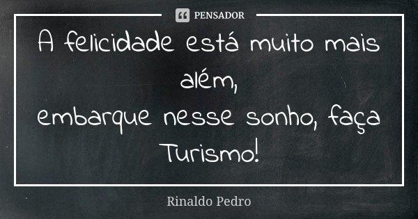 A felicidade está muito mais além, embarque nesse sonho, faça Turismo!... Frase de Rinaldo Pedro.