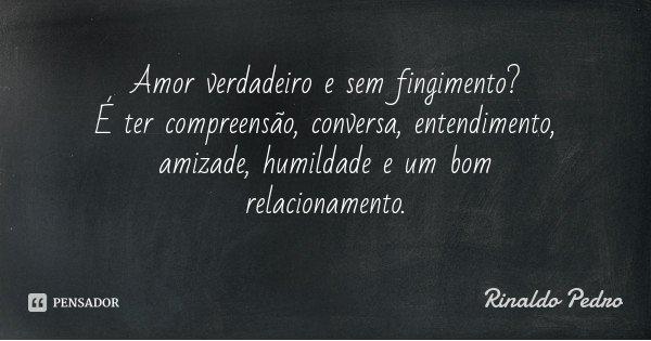 Amor verdadeiro e sem fingimento? É ter compreensão, conversa, entendimento, amizade, humildade e um bom relacionamento.... Frase de Rinaldo Pedro.