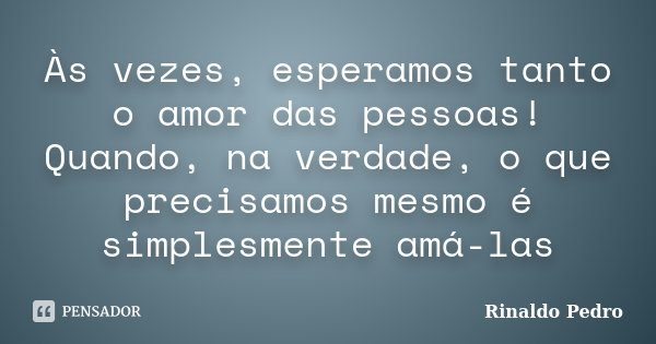 Às vezes, esperamos tanto o amor das pessoas! Quando, na verdade, o que precisamos mesmo é simplesmente amá-las... Frase de Rinaldo Pedro.