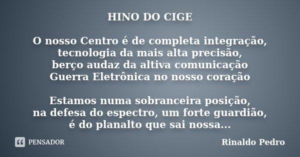 HINO DO CIGE O nosso Centro é de completa integração, tecnologia da mais alta precisão, berço audaz da altiva comunicação Guerra Eletrônica no nosso coração Est... Frase de Rinaldo Pedro.