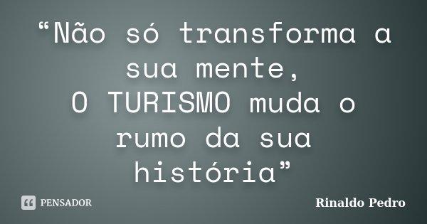 """""""Não só transforma a sua mente, O TURISMO muda o rumo da sua história""""... Frase de Rinaldo Pedro."""
