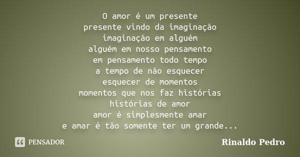 O amor é um presente presente vindo da imaginação imaginação em alguém alguém em nosso pensamento em pensamento todo tempo a tempo de não esquecer esquecer de m... Frase de Rinaldo Pedro.