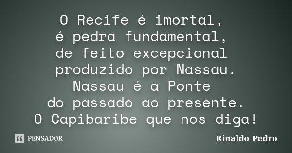 O Recife é imortal, é pedra fundamental, de feito excepcional produzido por Nassau. Nassau é a Ponte do passado ao presente. O Capibaribe que nos diga!... Frase de Rinaldo Pedro.
