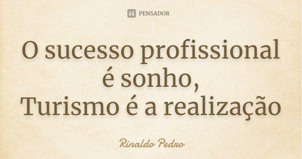 O sucesso profissional é sonho, Turismo é a realização... Frase de Rinaldo Pedro.