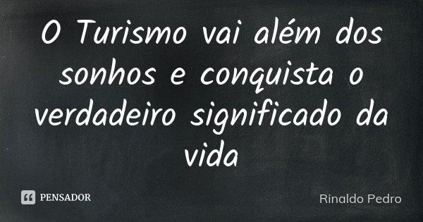 O Turismo vai além dos sonhos e conquista o verdadeiro significado da vida... Frase de Rinaldo Pedro.