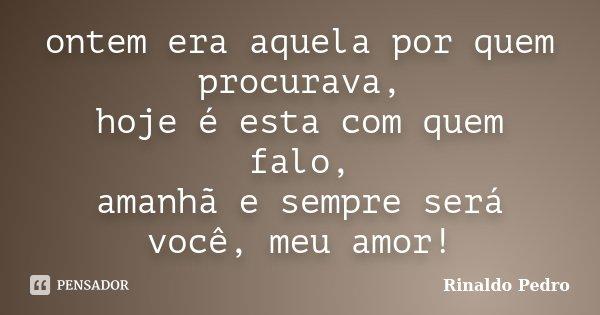 ontem era aquela por quem procurava, hoje é esta com quem falo, amanhã e sempre será você, meu amor!... Frase de Rinaldo Pedro.