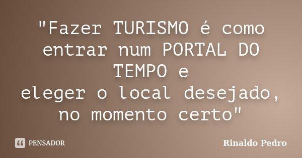 """""""Fazer TURISMO é como entrar num PORTAL DO TEMPO e eleger o local desejado, no momento certo""""... Frase de Rinaldo Pedro."""