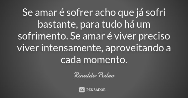 Se amar é sofrer acho que já sofri bastante, para tudo há um sofrimento. Se amar é viver preciso viver intensamente, aproveitando a cada momento.... Frase de Rinaldo Pedro.