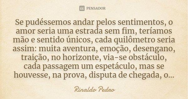 Se pudéssemos andar pelos sentimentos, o amor seria uma estrada sem fim, teríamos mão e sentido únicos, cada quilômetro seria assim: muita aventura, emoção, des... Frase de Rinaldo Pedro.