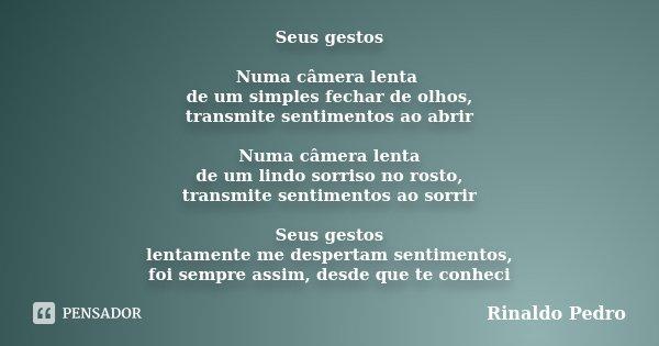 Seus gestos Numa câmera lenta de um simples fechar de olhos, transmite sentimentos ao abrir Numa câmera lenta de um lindo sorriso no rosto, transmite sentimento... Frase de Rinaldo Pedro.
