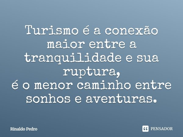 Turismo é a conexão maior entre a tranquilidade e sua ruptura, é o menor caminho entre sonhos e aventuras.... Frase de Rinaldo Pedro.