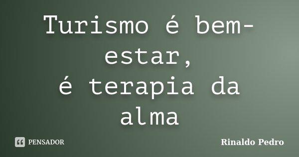 Turismo é bem-estar, é terapia da alma... Frase de Rinaldo Pedro.