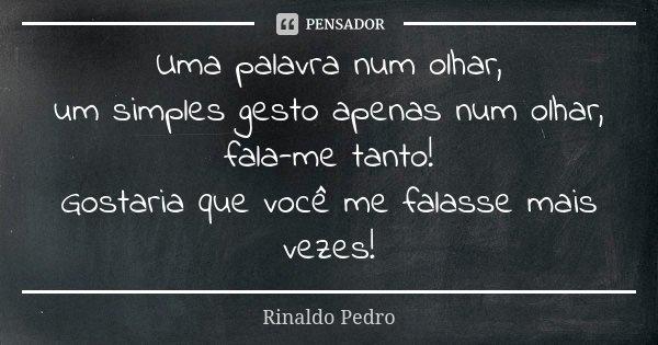 Uma palavra num olhar, um simples gesto apenas num olhar, fala-me tanto! Gostaria que você me falasse mais vezes!... Frase de Rinaldo Pedro.