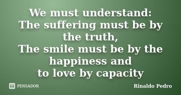 We must understand: The suffering must be by the truth, The smile must be by the happiness and to love by capacity... Frase de Rinaldo Pedro.
