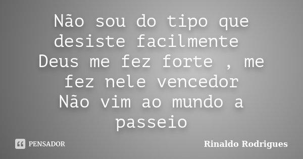 Não sou do tipo que desiste facilmente Deus me fez forte , me fez nele vencedor Não vim ao mundo a passeio... Frase de Rinaldo Rodrigues.