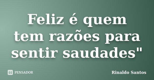 """Feliz é quem tem razões para sentir saudades""""... Frase de Rinaldo Santos."""