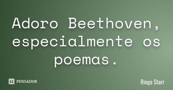 Adoro Beethoven, especialmente os poemas.... Frase de Ringo Starr.