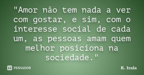 """""""Amor não tem nada a ver com gostar, e sim, com o interesse social de cada um, as pessoas amam quem melhor posiciona na sociedade.""""... Frase de R. Irala."""