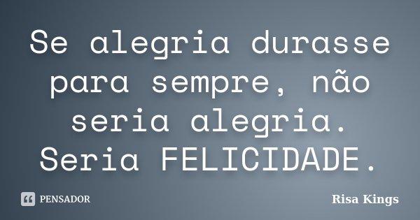 Se alegria durasse para sempre, não seria alegria. Seria FELICIDADE.... Frase de Risa Kings.