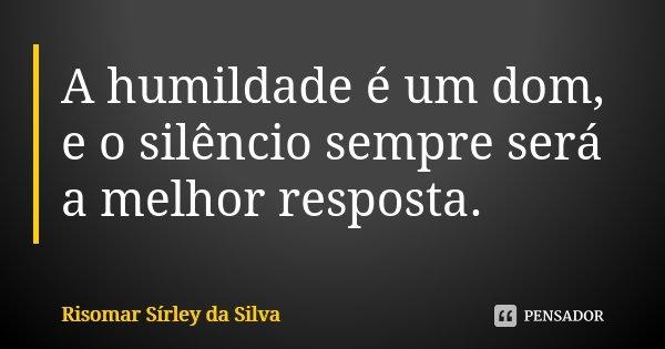A humildade é um dom, e o silêncio sempre será a melhor resposta.... Frase de Risomar Sírley da Silva.