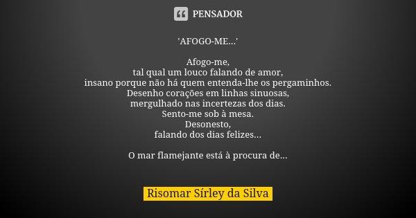 'AFOGO-ME...' Afogo-me, tal qual um louco falando de amor, insano porque não há quem entenda-lhe os pergaminhos. Desenho corações em linhas sinuosas, mergulhado... Frase de Risomar Sírley da Silva.