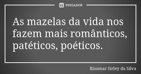 As mazelas da vida nos fazem mais românticos, patéticos, poéticos.... Frase de Risomar Sírley da Silva.