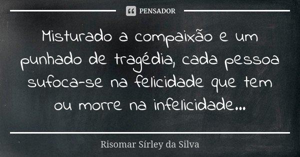 Misturado a compaixão e um punhado de tragédia, cada pessoa sufoca-se na felicidade que tem ou morre na infelicidade...... Frase de Risomar Sírley da Silva.