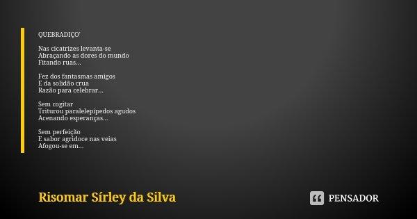QUEBRADIÇO' Nas cicatrizes levanta-se Abraçando as dores do mundo Fitando ruas... Fez dos fantasmas amigos E da solidão crua Razão para celebrar... Sem cogitar ... Frase de Risomar Sírley da Silva.