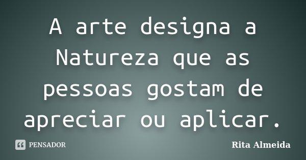 A arte designa a Natureza que as pessoas gostam de apreciar ou aplicar.... Frase de Rita Almeida.