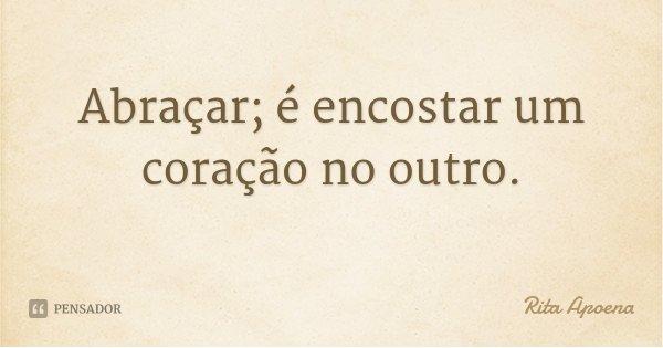 Abraçar; é encostar um coração no outro.... Frase de Rita Apoena.