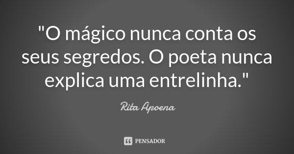 """""""O mágico nunca conta os seus segredos. O poeta nunca explica uma entrelinha.""""... Frase de Rita Apoena."""