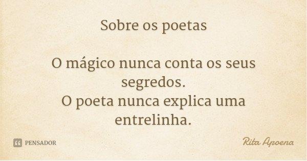 Sobre os poetas O mágico nunca conta os seus segredos. O poeta nunca explica uma entrelinha.... Frase de Rita Apoena.