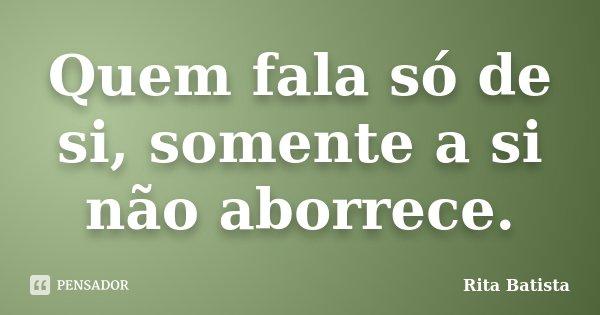Quem fala só de si, somente a si não aborrece.... Frase de Rita Batista.