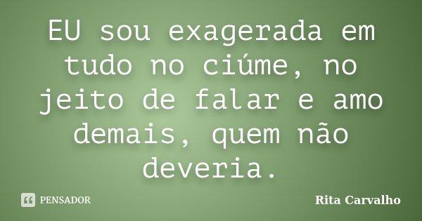 EU sou exagerada em tudo no ciúme, no jeito de falar e amo demais, quem não deveria.... Frase de Rita Carvalho.