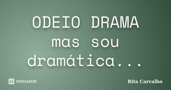 ODEIO DRAMA mas sou dramática...... Frase de Rita Carvalho.